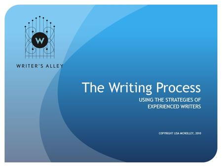 The Writing Process USING THE STRATEGIES OF EXPERIENCED WRITERS COPYRIGHT LISA MCNEILLEY, 2010.