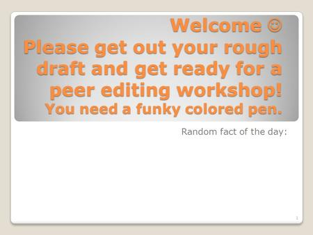 Welcome Please get out your rough draft and get ready for a peer editing workshop! You need a funky colored pen. Random fact of the day: 1.