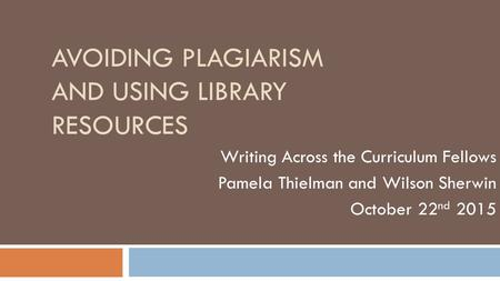 AVOIDING PLAGIARISM AND USING LIBRARY RESOURCES Writing Across the Curriculum Fellows Pamela Thielman and Wilson Sherwin October 22 nd 2015.
