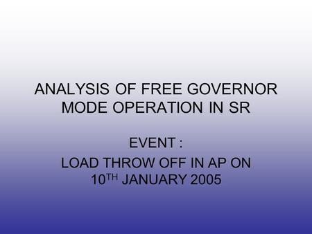 ANALYSIS OF FREE GOVERNOR MODE OPERATION IN SR EVENT : LOAD THROW OFF IN AP ON 10 TH JANUARY 2005.
