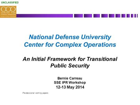 UNCLASSIFIED National Defense University Center for Complex Operations An Initial Framework for Transitional Public Security Bernie Carreau SSE IPR Workshop.