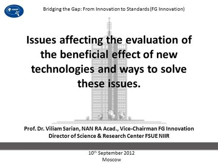 1 Issues affecting the evaluation of the beneficial effect of new technologies and ways to solve these issues. Prof. Dr. Viliam Sarian, NAN RA Acad., Vice-Chairman.