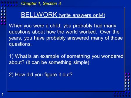 1 Chapter 1, Section 3 BELLWORK (write answers only!) When you were a child, you probably had many questions about how the world worked. Over the years,