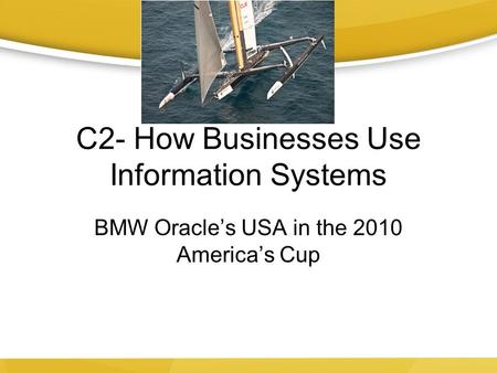 C2- How Businesses Use Information Systems BMW Oracle's USA in the 2010 America's Cup.