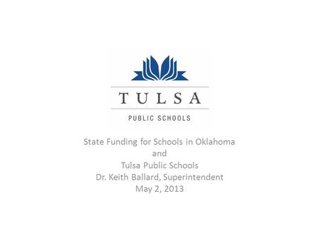 State Funding for Schools in Oklahoma and Tulsa Public Schools Dr. Keith Ballard, Superintendent May 2, 2013.