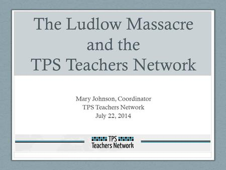 The Ludlow Massacre and the TPS Teachers Network Mary Johnson, Coordinator TPS Teachers Network July 22, 2014.