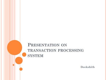 P RESENTATION ON TRANSACTION PROCESSING SYSTEM Deekshith.