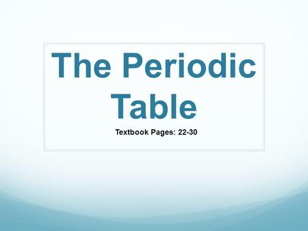 The Periodic Table Textbook Pages: 22-30. The Development of The Periodic Table Dmitri Mendeleev (1834-1907) Russian Chemist Developed table according.