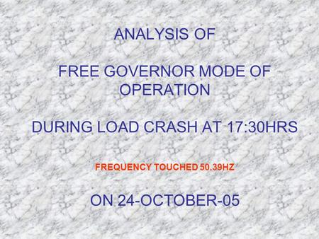 ANALYSIS OF FREE GOVERNOR MODE OF OPERATION DURING LOAD CRASH AT 17:30HRS FREQUENCY TOUCHED 50.39HZ ON 24-OCTOBER-05.