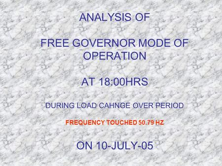 ANALYSIS OF FREE GOVERNOR MODE OF OPERATION AT 18:00HRS DURING LOAD CAHNGE OVER PERIOD FREQUENCY TOUCHED 50.79 HZ ON 10-JULY-05.
