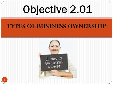 TYPES OF BUSINESS OWNERSHIP 1 Objective 2.01. Types of Business Ownership 2 Sole Proprietorship Partnership Corporation Cooperative Franchise Which type.