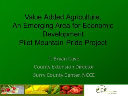 Value Added Agriculture, An Emerging Area for Economic Development Pilot Mountain Pride Project T. Bryan Cave County Extension Director Surry County Center,