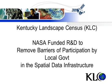 Kentucky Landscape Census (KLC) NASA Funded R&D to Remove Barriers of Participation by Local Govt in the Spatial Data Infrastructure.