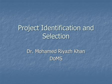 Project Identification and Selection Dr. Mohamed Riyazh Khan DoMS.
