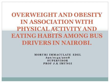 MORURI IMMACULATE EDEL A90/0142/2008 SUPERVISOR PROF J.K IMUNGI OVERWEIGHT AND OBESITY IN ASSOCIATION WITH PHYSICAL ACTIVITY AND EATING HABITS AMONG BUS.