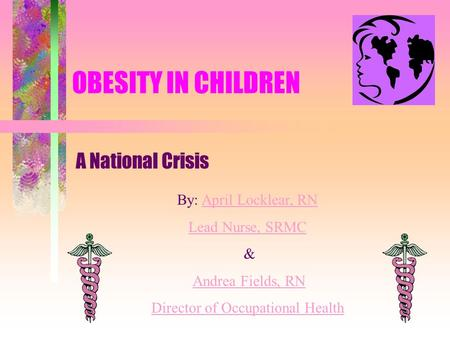 OBESITY IN CHILDREN A National Crisis By: April Locklear, RNApril Locklear, RN Lead Nurse, SRMC & Andrea Fields, RN Director of Occupational Health.
