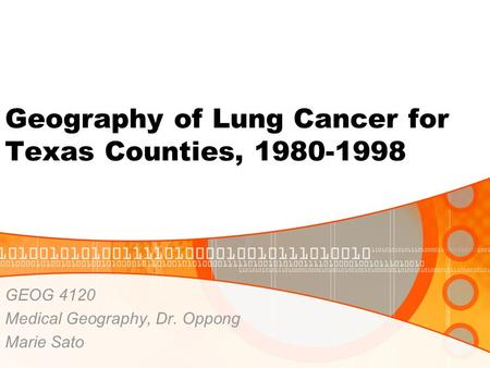 Geography of Lung Cancer for Texas Counties, 1980-1998 GEOG 4120 Medical Geography, Dr. Oppong Marie Sato.