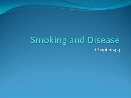 Chapter 14.3. Objectives Describe two circulatory system conditions that can be caused by smoking Explain how smoking affects the lungs Describe two respiratory.