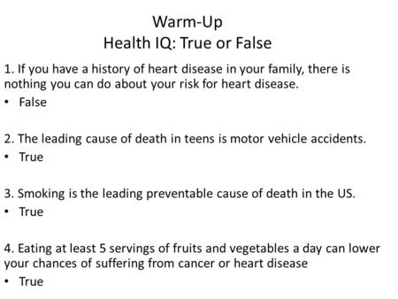 Warm-Up Health IQ: True or False 1. If you have a history of heart disease in your family, there is nothing you can do about your risk for heart disease.