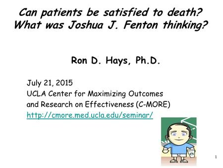 Can patients be satisfied to death? What was Joshua J. Fenton thinking? Ron D. Hays, Ph.D. July 21, 2015 UCLA Center for Maximizing Outcomes and Research.