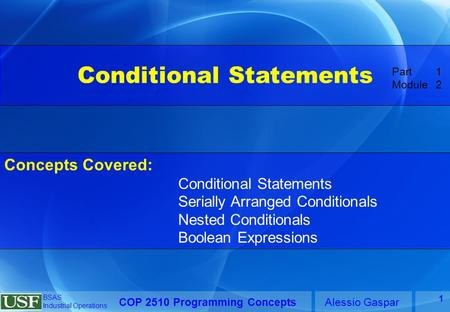 COP 2510 Programming ConceptsAlessio Gaspar BSAS Industrial Operations 1 Conditional Statements Concepts Covered: Conditional Statements Serially Arranged.