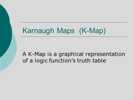 Karnaugh Maps (K-Map) A K-Map is a graphical representation of a logic function's truth table.
