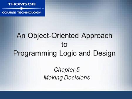 An Object-Oriented Approach to Programming Logic and Design Chapter 5 Making Decisions.