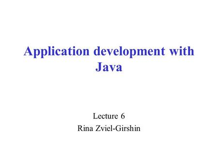 Application development with Java Lecture 6 Rina Zviel-Girshin.