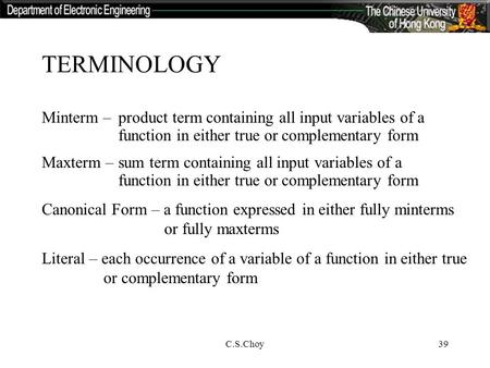 C.S.Choy39 TERMINOLOGY Minterm –product term containing all input variables of a function in either true or complementary form Maxterm – sum term containing.