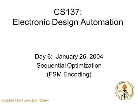 CALTECH CS137 Winter2004 -- DeHon CS137: Electronic Design Automation Day 6: January 26, 2004 Sequential Optimization (FSM Encoding)