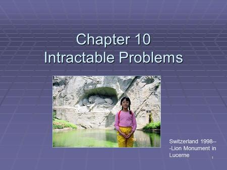 1 Chapter 10 Intractable Problems Switzerland 1998-- -Lion Monument in Lucerne.