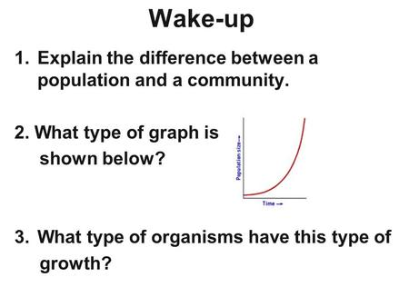 Wake-up 1.Explain the difference between a population and a community. 2. What type of graph is shown below? 3.What type of organisms have this type of.