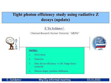"E. Soldatov03.11.2011 Tight photon efficiency study using radiative Z decays (update) E.Yu.Soldatov 1, 1 National Research Nuclear University ""MEPhI"" Outline:"