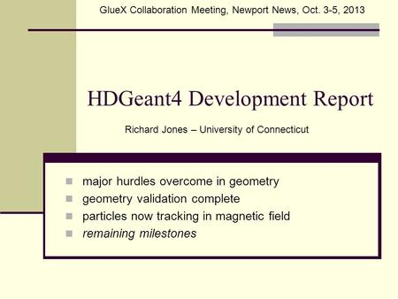 HDGeant4 Development Report major hurdles overcome in geometry geometry validation complete particles now tracking in magnetic field remaining milestones.