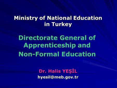 Dr. Halis YEŞİL Directorate General of Apprenticeship and Non-Formal Education Ministry of National Education in Turkey.
