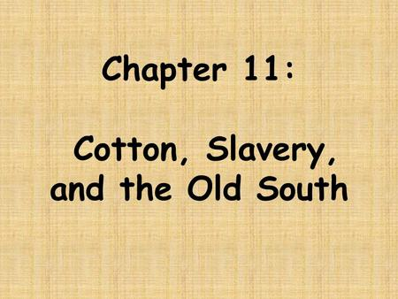 Chapter 11: Cotton, Slavery, and the Old South. Before we begin examining Chapter 11, in your group answer the following questions: How did the Market.
