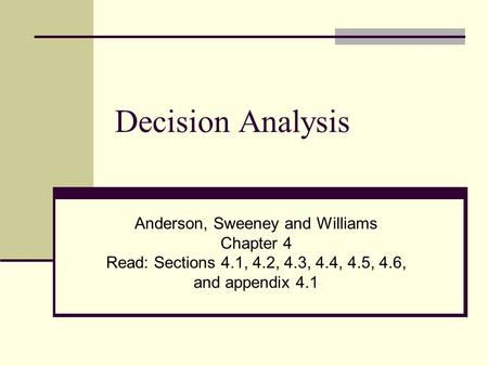 Decision Analysis Anderson, Sweeney and Williams Chapter 4 Read: Sections 4.1, 4.2, 4.3, 4.4, 4.5, 4.6, and appendix 4.1.
