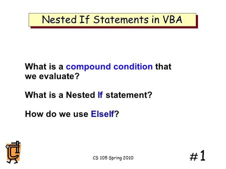 # 1# 1 Nested If Statements in VBA What is a compound condition that we evaluate? What is a Nested If statement? How do we use ElseIf? CS 105 Spring 2010.