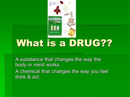 What is a DRUG?? A substance that changes the way the body or mind works. A chemical that changes the way you feel think & act.