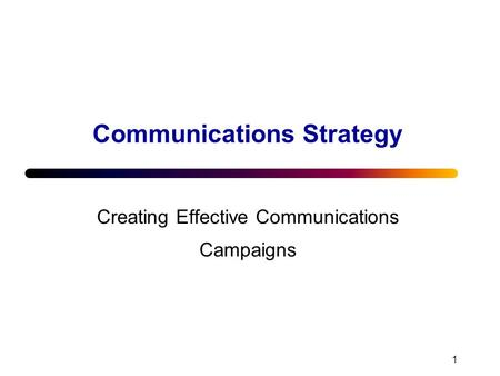 1 Communications Strategy Creating Effective Communications Campaigns.