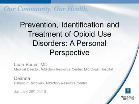 Prevention, Identification and Treatment of Opioid Use Disorders: A Personal Perspective Leah Bauer, MD Medical Director, Addiction Resource Center, Mid.