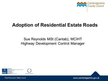 Www.cambridgeshire.gov.uk Chief Executive Mark Lloyd Adoption of Residential Estate Roads Sue Reynolds MSt (Cantab), MCIHT Highway Development Control.