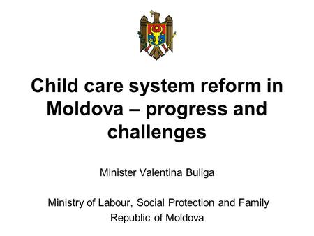 Child care system reform in Moldova – progress and challenges Minister Valentina Buliga Ministry of Labour, Social Protection and Family Republic of Moldova.