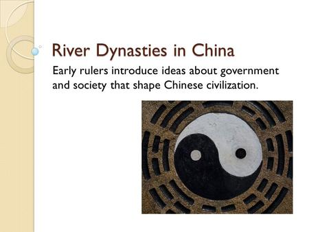 River Dynasties in China Early rulers introduce ideas about government and society that shape Chinese civilization.