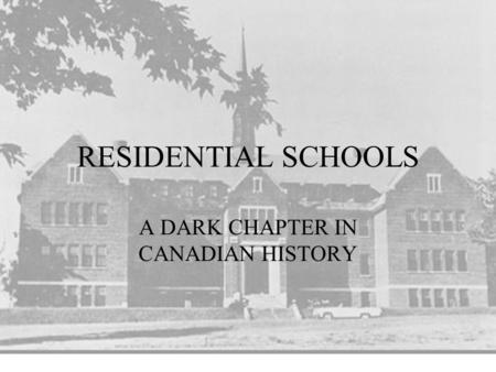 RESIDENTIAL SCHOOLS A DARK CHAPTER IN CANADIAN HISTORY.