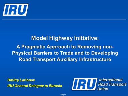 Page 1 Model Highway Initiative : A Pragmatic Approach to Removing non- Physical Barriers to Trade and to Developing Road Transport Auxiliary Infrastructure.
