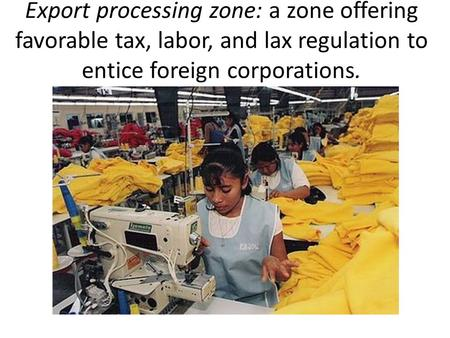 Export processing zone: a zone offering favorable tax, labor, and lax regulation to entice foreign corporations.