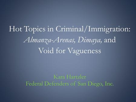 Hot Topics in Criminal/Immigration: Almanza-Arenas, Dimaya, and Void for Vagueness Kara Hartzler Federal Defenders of San Diego, Inc.