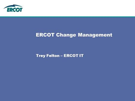 ERCOT Change Management Trey Felton – ERCOT IT. 2 Change Management ERCOT Operating Procedure 6.6.1 describes the required steps for initiating, tracking,