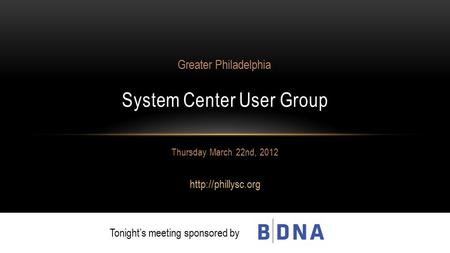 Thursday March 22nd, 2012  System Center User Group Greater Philadelphia Tonight's meeting sponsored by.
